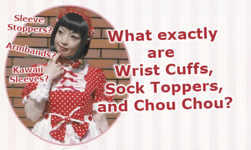 Sleeve Stoppers? Kawaii Sleeves? Armbands? What exactly are Wrist Cuffs, Sock Toppers and Chou Chou?